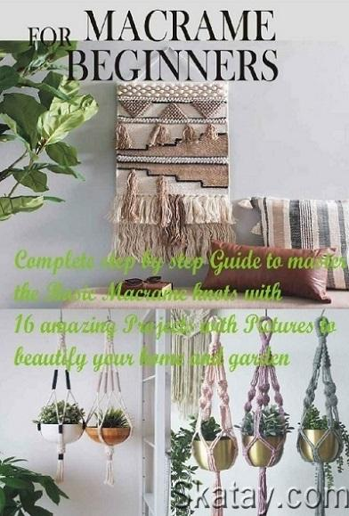 Macrame for Beginners: Complete step by step Guide to master the Basic Macrame knots with 16 amazing Projects... 2020