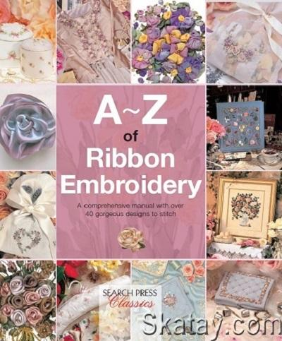 A-Z of Ribbon Embroidery: A Comprehensive Manual with Over 40 Gorgeous Designs to Stitch 2015
