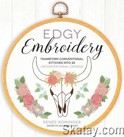 Edgy Embroidery: Transform Conventional Stitches into 25 Unconventional Designs 2017