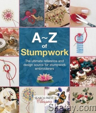 A-Z of Stumpwork: The Ultimate Reference and Design Source for Stumpwork Embroiderers 2014