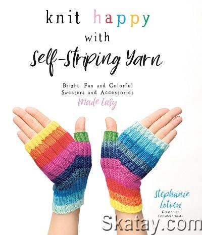 Knit Happy with Self-Striping Yarn: Bright, Fun and Colorful Sweaters and Accessories Made Easy 2020