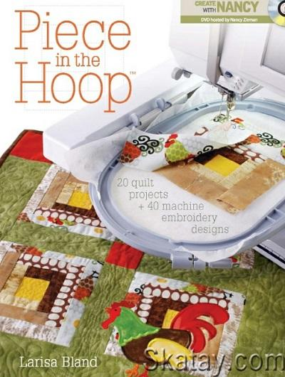 Piece in the Hoop: 20 Quilt Projects 40 Machine Embroidery Designs 2010
