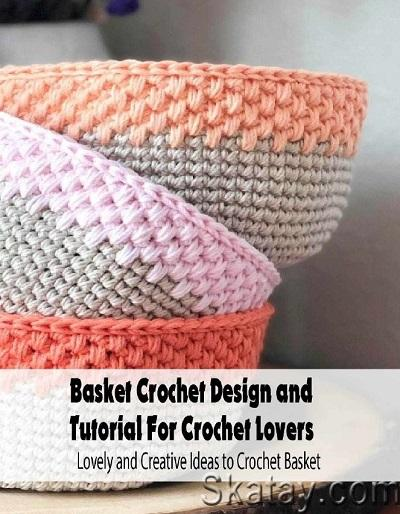 Basket Crochet Design and Tutorial For Crochet Lovers: Lovely and Creative Ideas to Crochet Basket 2021
